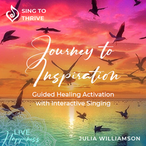 Journey-to-Inspiration-activation-sing-to-thrive-julia-williamson-healing-motivational-self-awareness-guided-healing-meditation-connect-to-intuition-mindfullness-stillness-live-happiness-300x