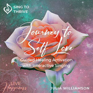 Journey-to-Self-Love-activation-sing-to-thrive-julia-williamson-healing-self-acceptance-guided-meditation-connection-to-intuition-mindfullness-selflove-live-happiness-300x